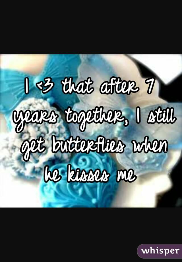 I <3 that after 7 years together, I still get butterflies when he kisses me