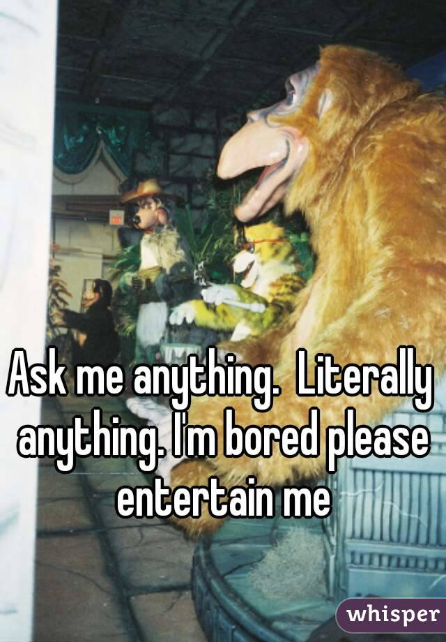 Ask me anything.  Literally anything. I'm bored please entertain me