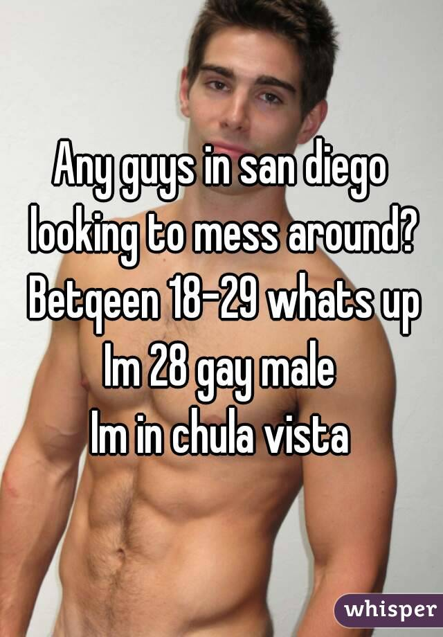 Any guys in san diego looking to mess around? Betqeen 18-29 whats up Im 28 gay male Im in chula vista