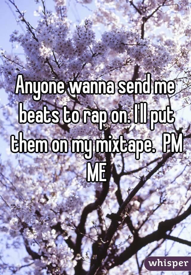 Anyone wanna send me beats to rap on. I'll put them on my mixtape.  PM ME