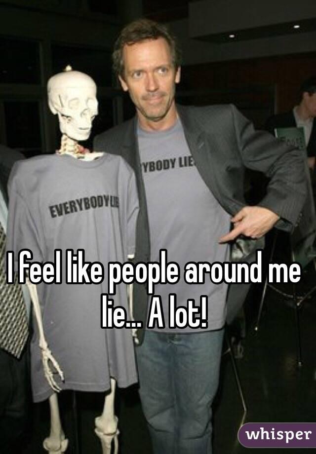 I feel like people around me lie... A lot!