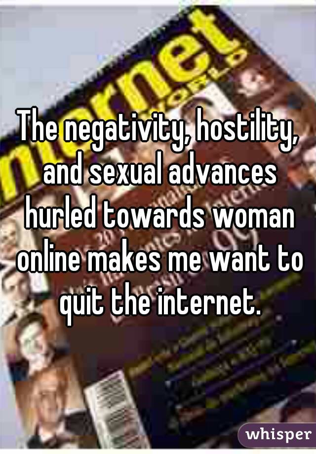 The negativity, hostility, and sexual advances hurled towards woman online makes me want to quit the internet.