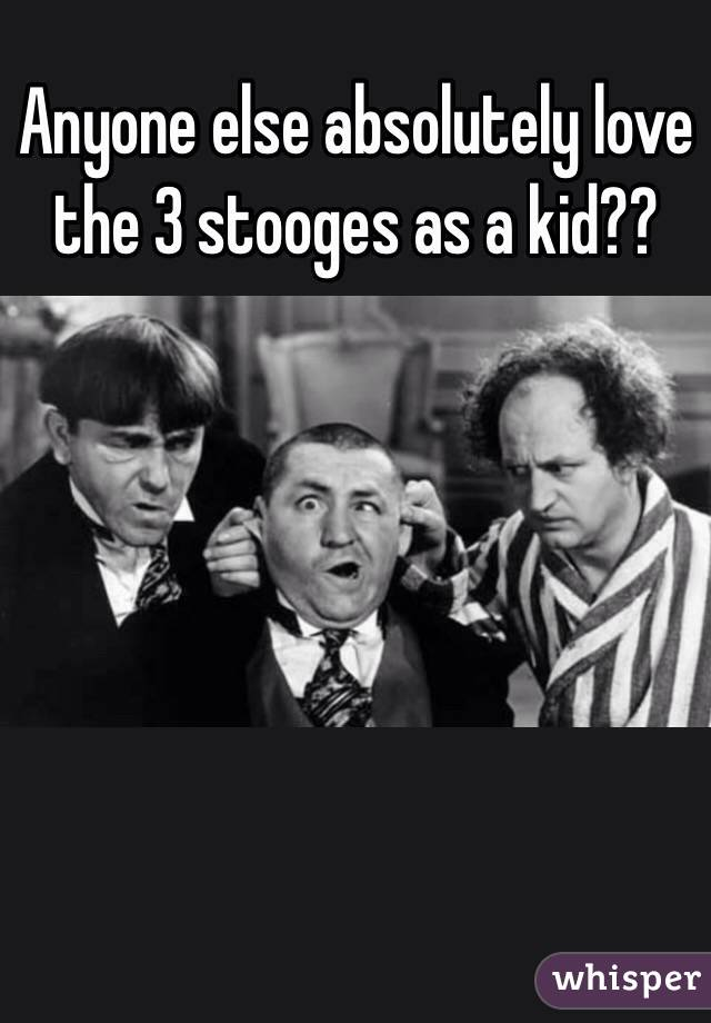 Anyone else absolutely love the 3 stooges as a kid??