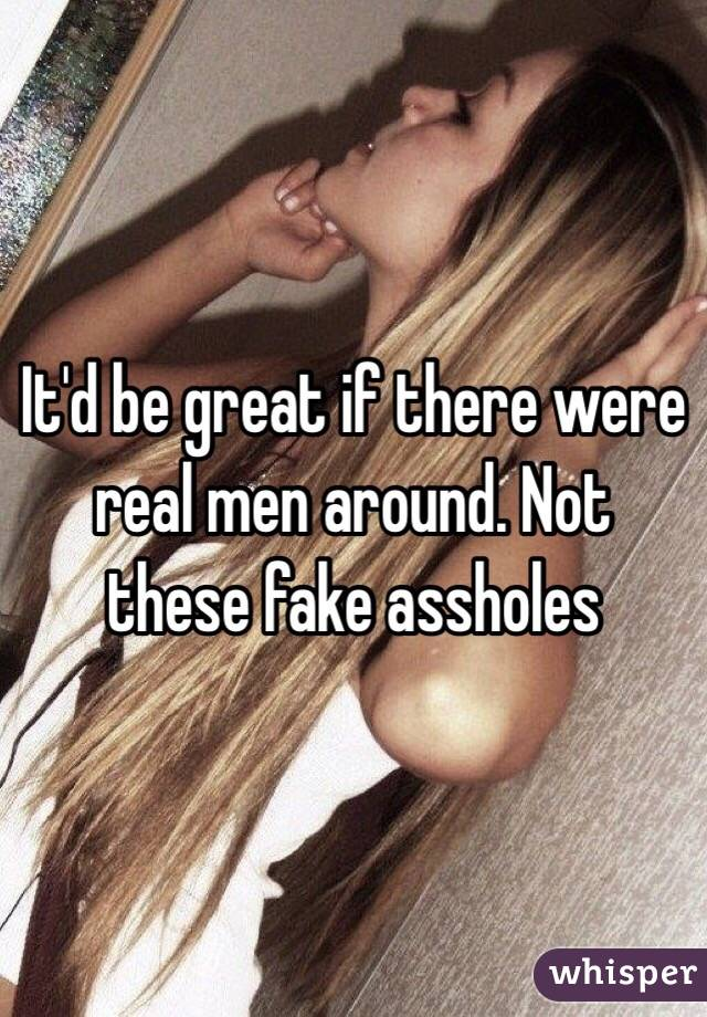 It'd be great if there were real men around. Not these fake assholes