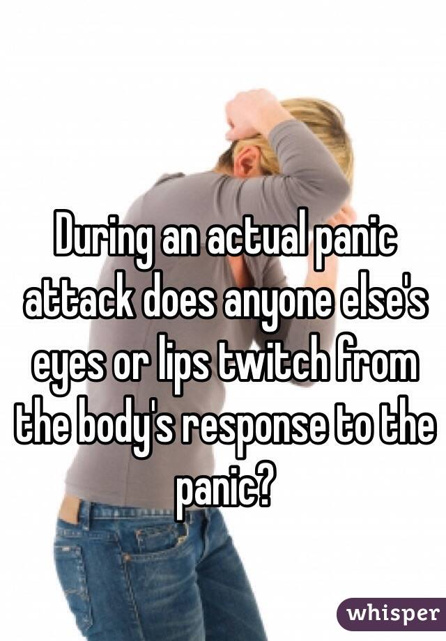 During an actual panic attack does anyone else's eyes or lips twitch from the body's response to the panic?