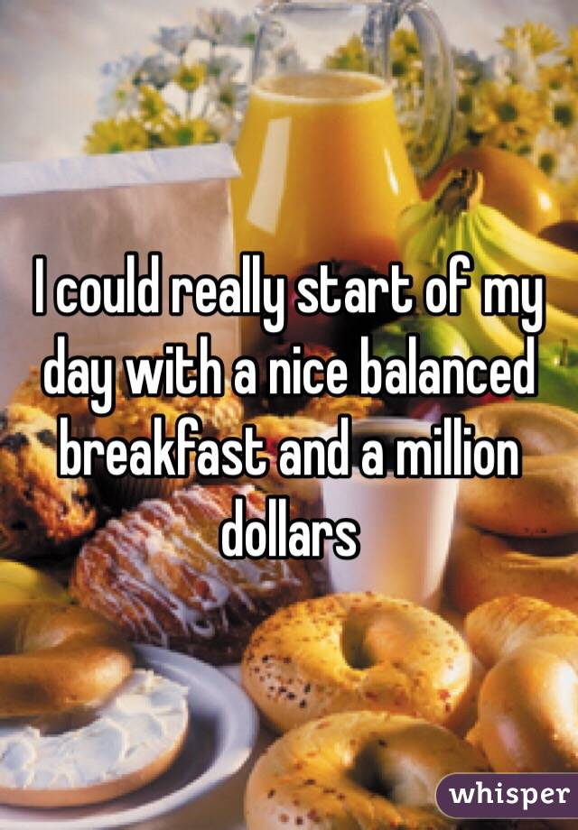 I could really start of my day with a nice balanced breakfast and a million dollars