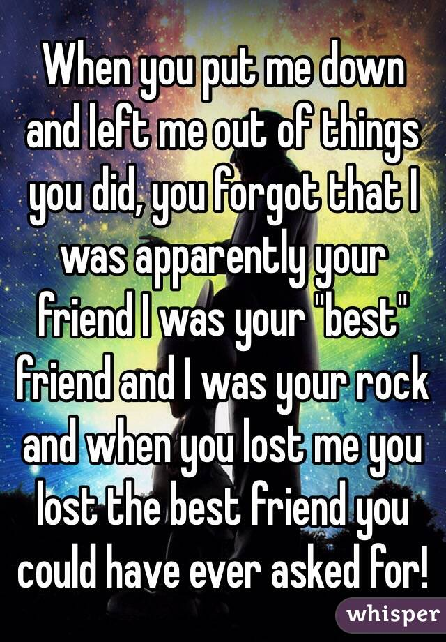 "When you put me down and left me out of things you did, you forgot that I was apparently your friend I was your ""best"" friend and I was your rock and when you lost me you lost the best friend you could have ever asked for!"