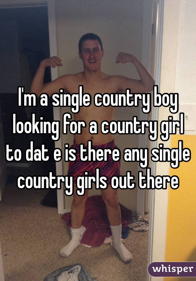 I'm a single country boy looking for a country girl to dat e is there any single country girls out there