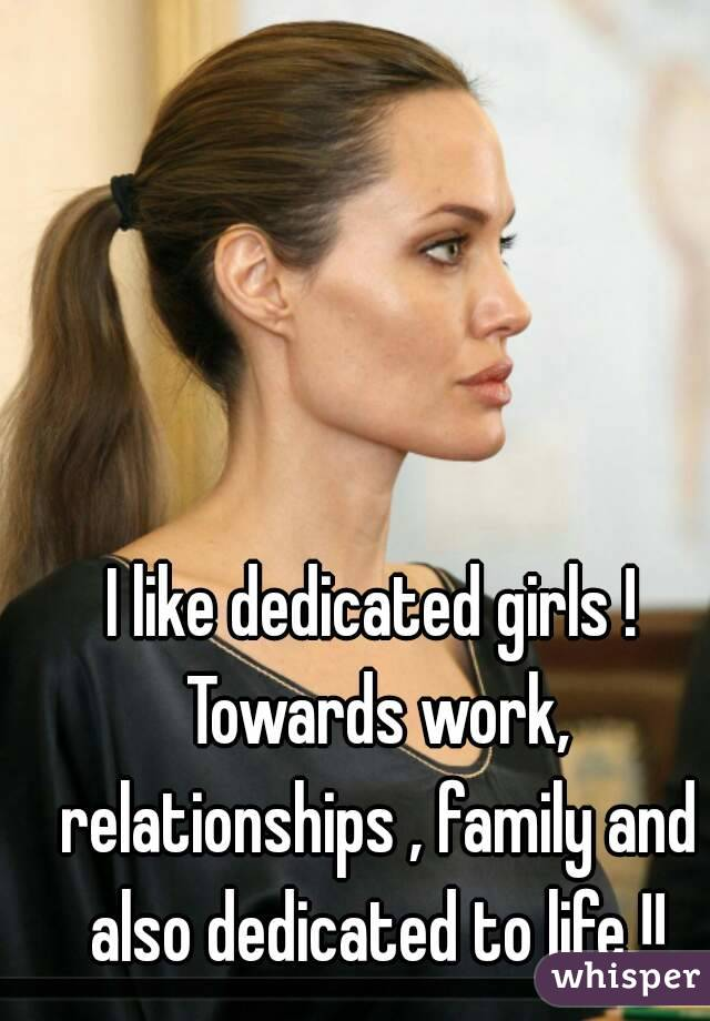 I like dedicated girls ! Towards work, relationships , family and also dedicated to life !!