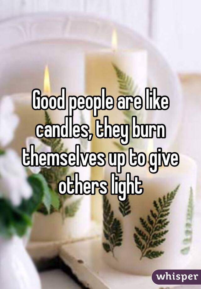 Good people are like candles, they burn themselves up to give others light