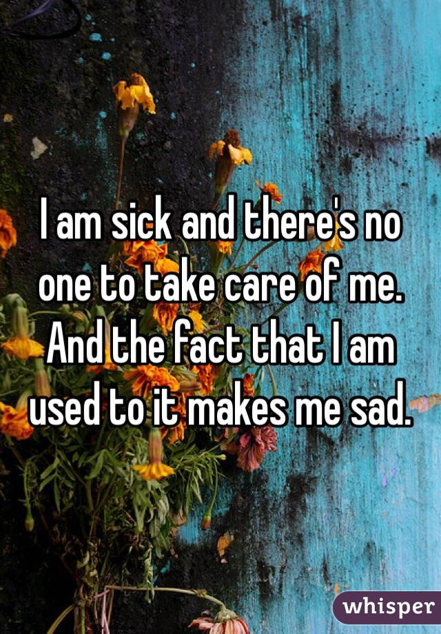 I am sick and there's no one to take care of me. And the fact that I am used to it makes me sad.