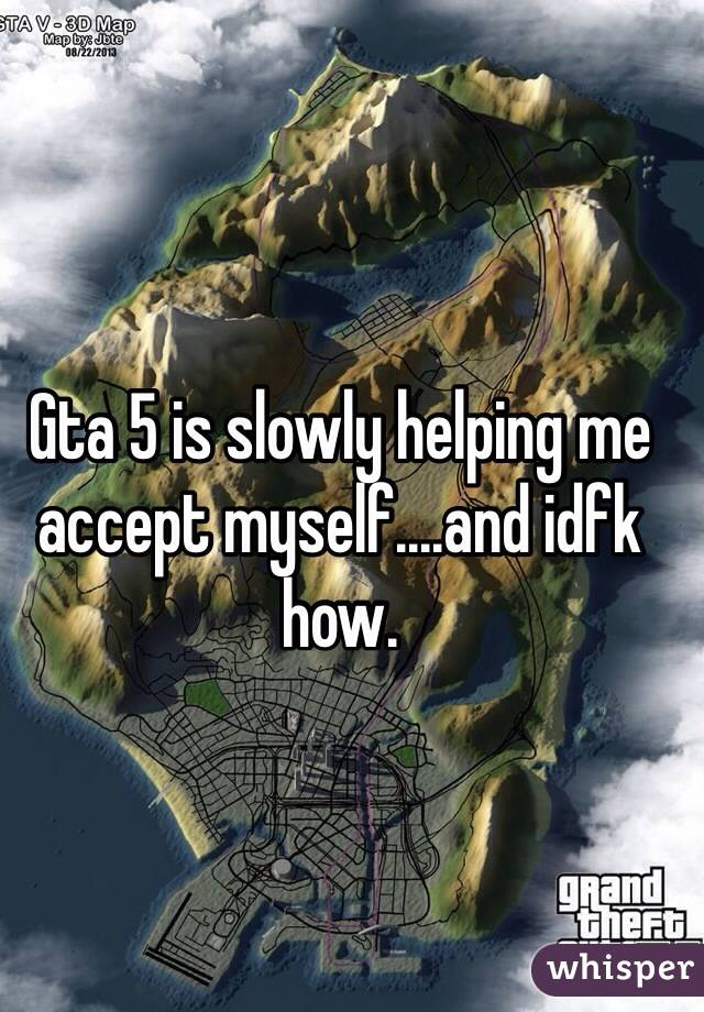 Gta 5 is slowly helping me accept myself....and idfk how.