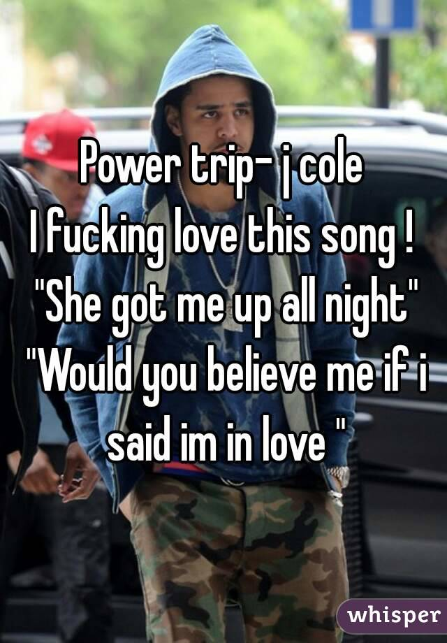 """Power trip- j cole I fucking love this song ! """"She got me up all night""""  """"Would you believe me if i said im in love """""""