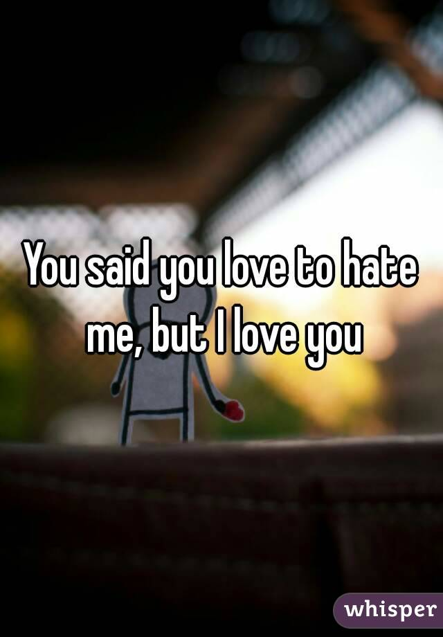 You said you love to hate me, but I love you