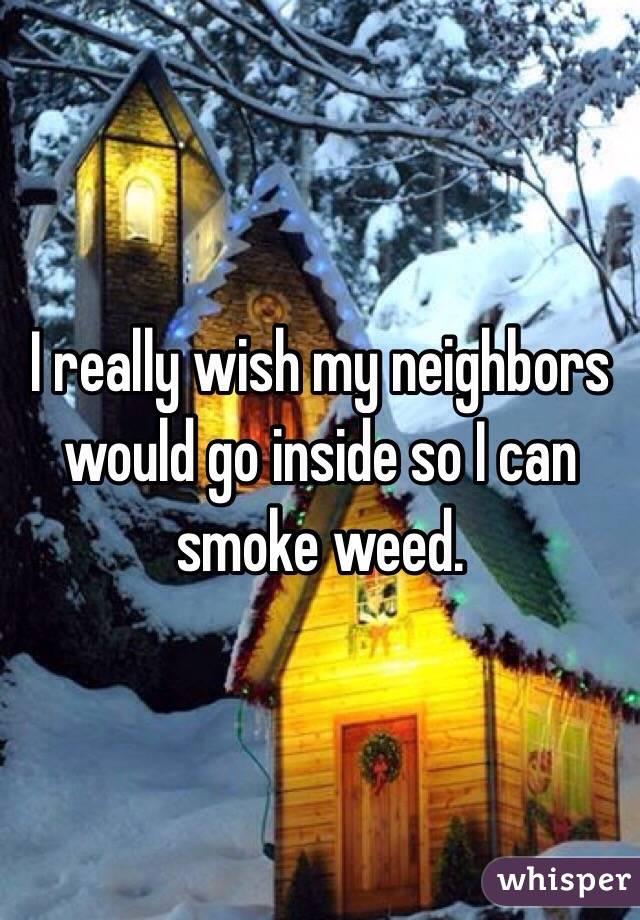 I really wish my neighbors would go inside so I can smoke weed.