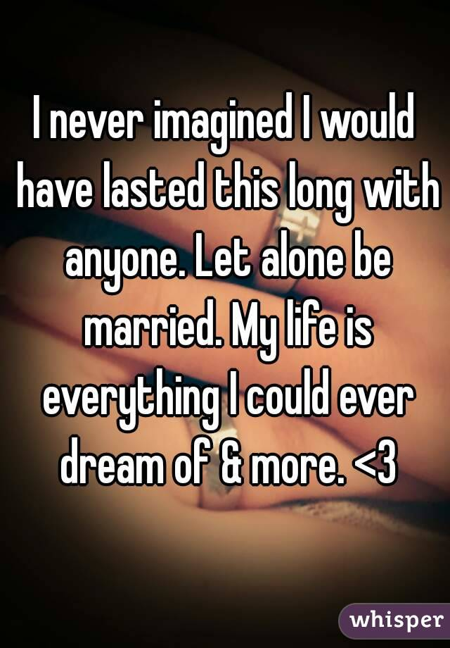 I never imagined I would have lasted this long with anyone. Let alone be married. My life is everything I could ever dream of & more. <3