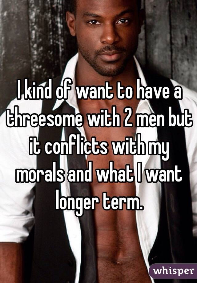 I kind of want to have a threesome with 2 men but it conflicts with my morals and what I want longer term.