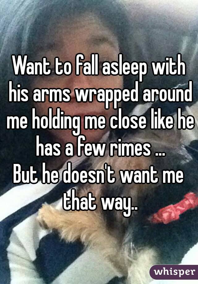 Want to fall asleep with his arms wrapped around me holding me close like he has a few rimes ... But he doesn't want me that way..
