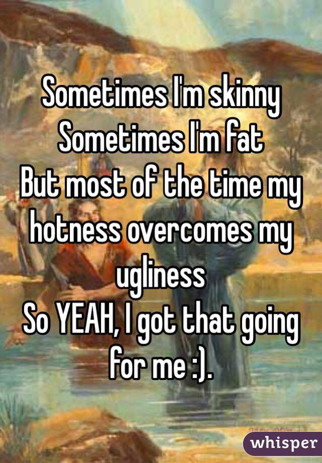 Sometimes I'm skinny  Sometimes I'm fat  But most of the time my hotness overcomes my ugliness  So YEAH, I got that going for me :).