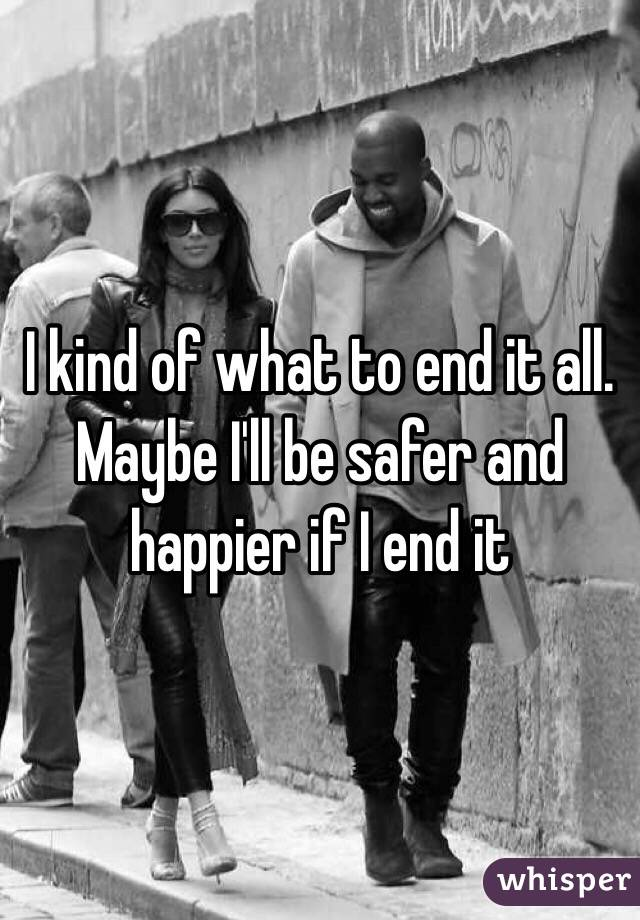 I kind of what to end it all. Maybe I'll be safer and happier if I end it