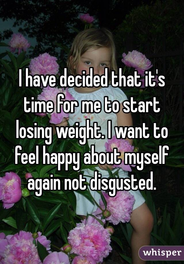 I have decided that it's time for me to start losing weight. I want to feel happy about myself again not disgusted.
