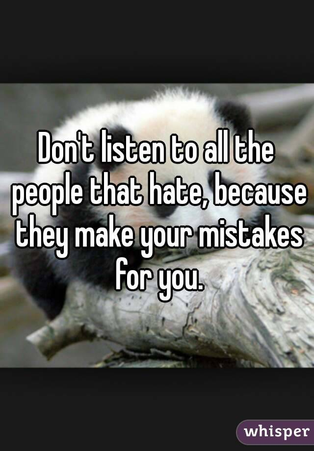 Don't listen to all the people that hate, because they make your mistakes for you.