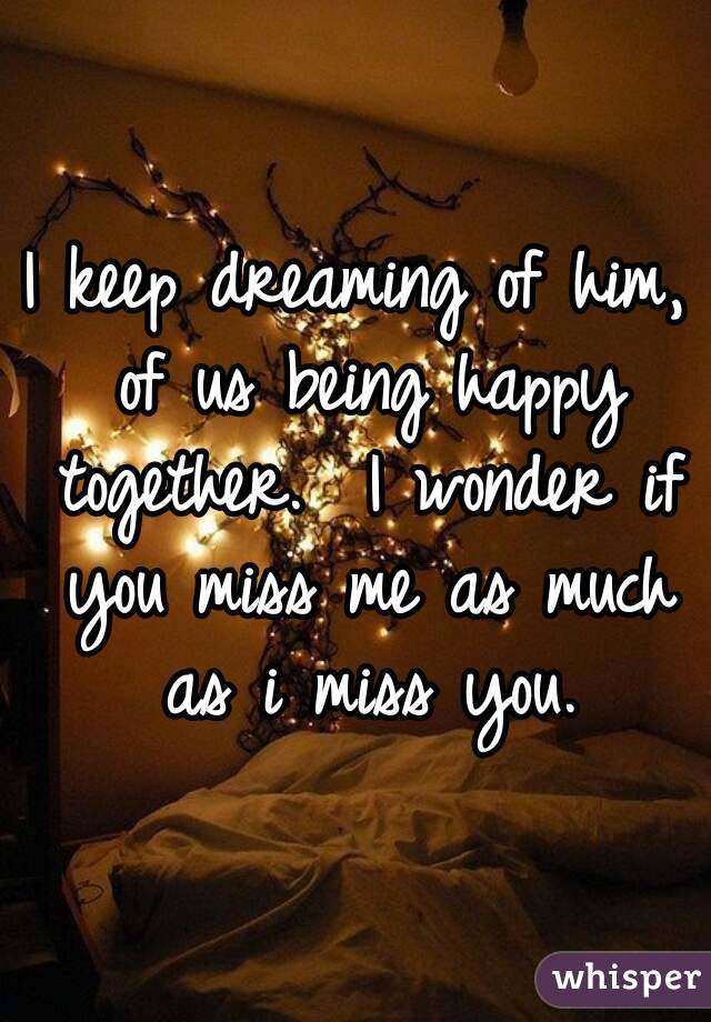 I keep dreaming of him, of us being happy together.  I wonder if you miss me as much as i miss you.