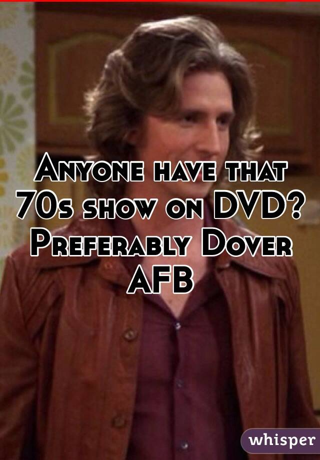Anyone have that 70s show on DVD? Preferably Dover AFB