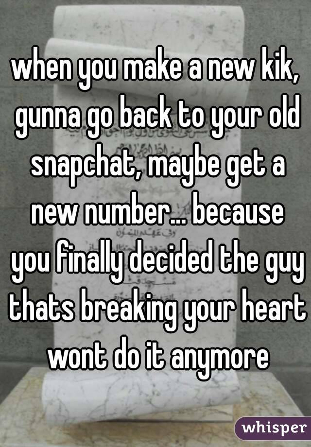 when you make a new kik, gunna go back to your old snapchat, maybe get a new number... because you finally decided the guy thats breaking your heart wont do it anymore
