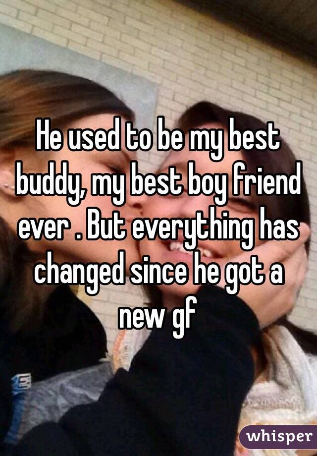 He used to be my best buddy, my best boy friend ever . But everything has changed since he got a new gf