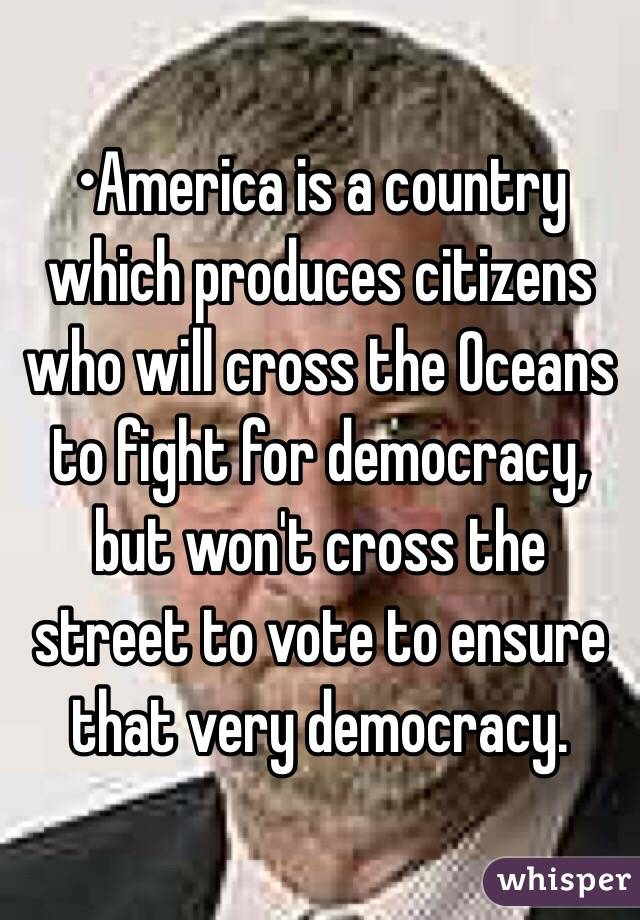 •America is a country which produces citizens who will cross the Oceans to fight for democracy, but won't cross the street to vote to ensure that very democracy.