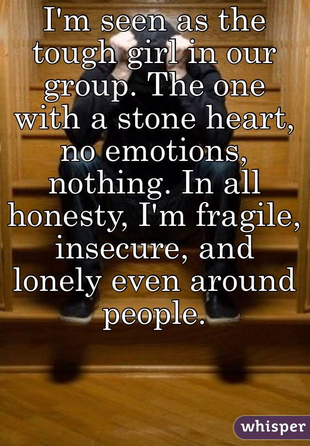 I'm seen as the tough girl in our group. The one with a stone heart, no emotions, nothing. In all honesty, I'm fragile, insecure, and lonely even around people.