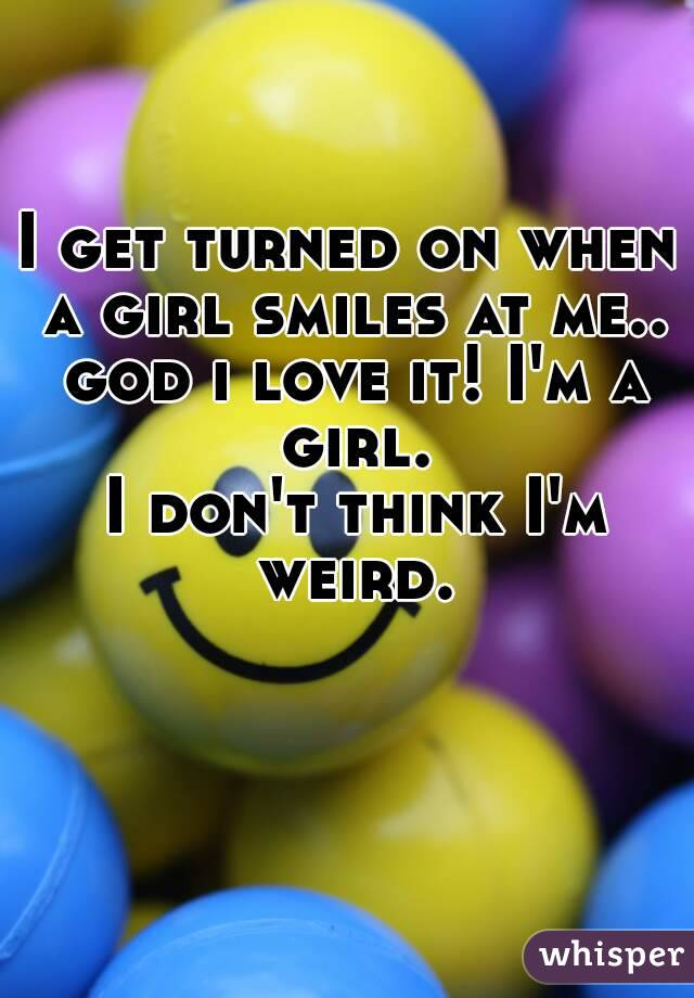 I get turned on when a girl smiles at me.. god i love it! I'm a girl.  I don't think I'm weird.