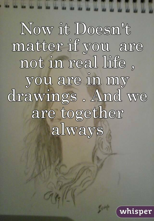 Now it Doesn't matter if you  are not in real life , you are in my drawings . And we are together always
