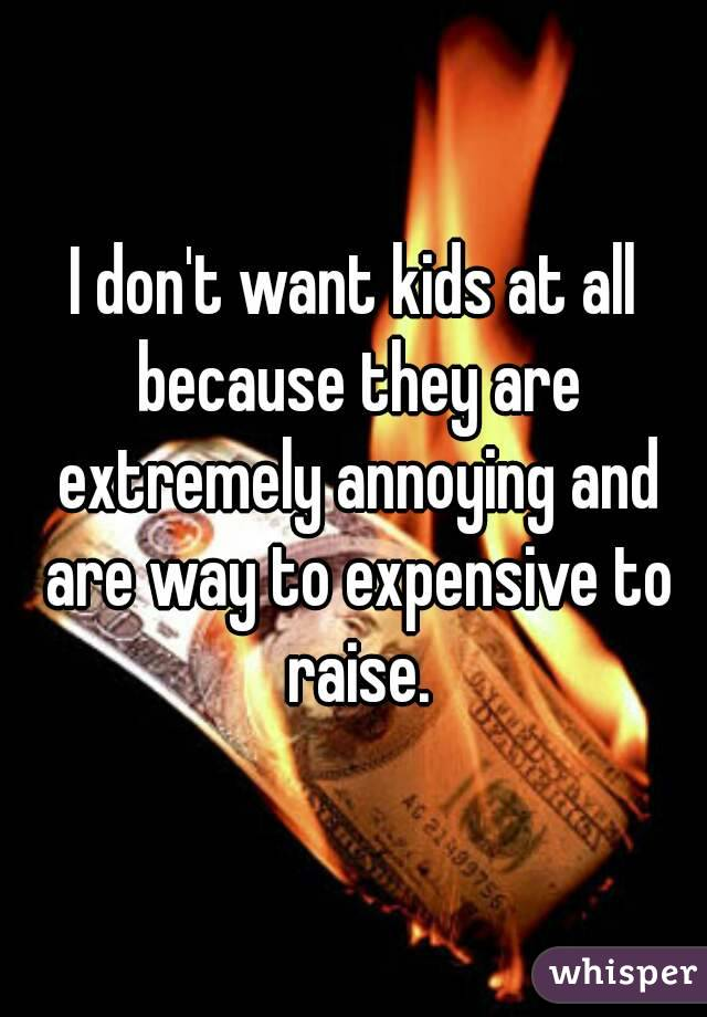 I don't want kids at all because they are extremely annoying and are way to expensive to raise.