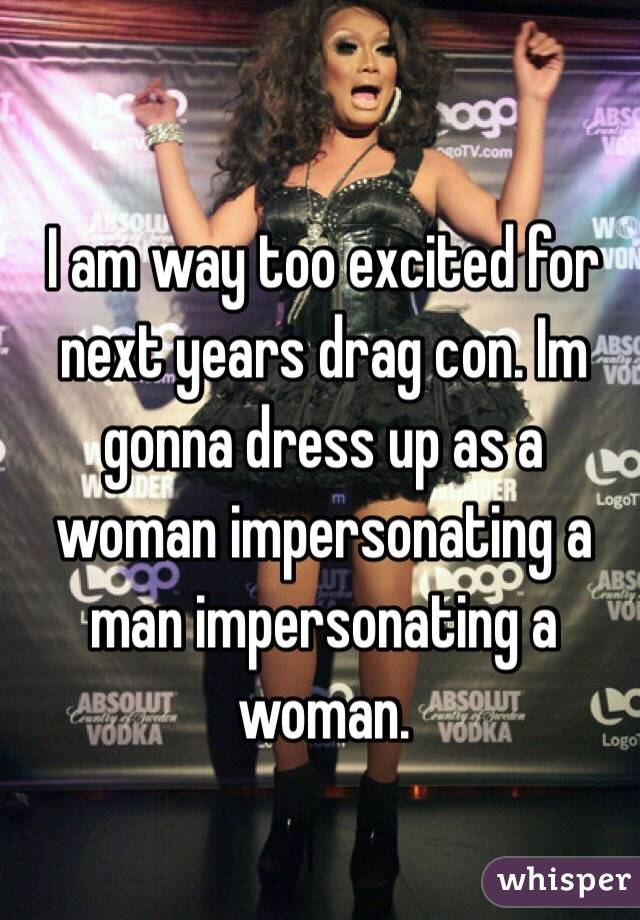 I am way too excited for next years drag con. Im gonna dress up as a woman impersonating a man impersonating a woman.