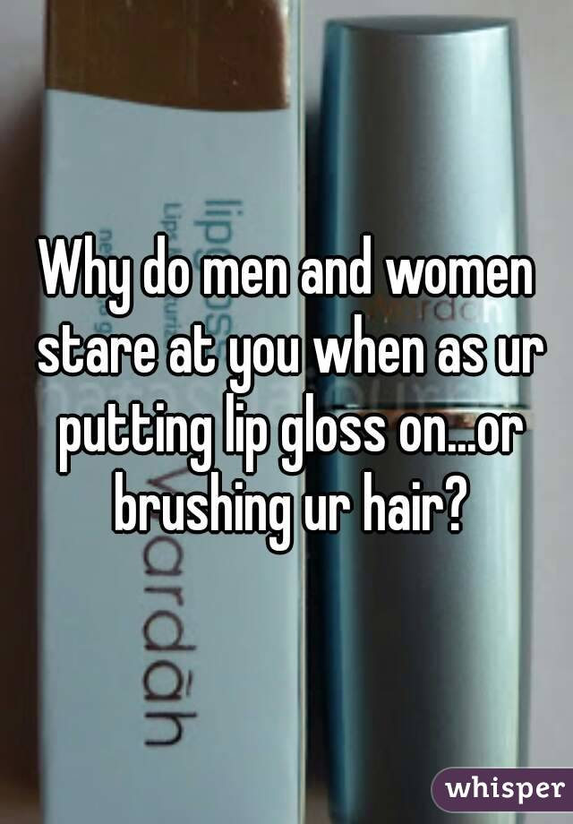 Why do men and women stare at you when as ur putting lip gloss on...or brushing ur hair?