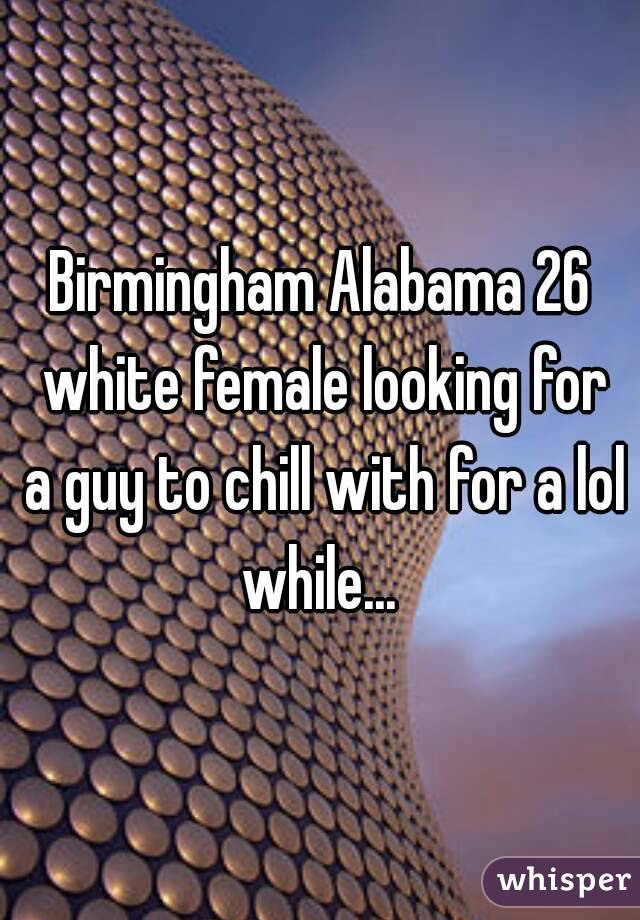 Birmingham Alabama 26 white female looking for a guy to chill with for a lol while...