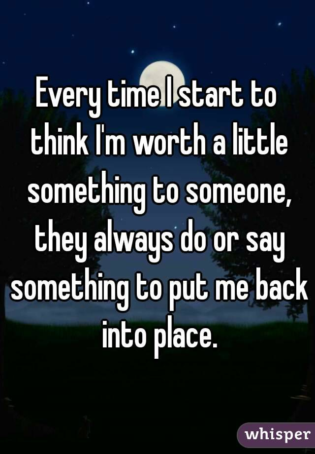 Every time I start to think I'm worth a little something to someone, they always do or say something to put me back into place.
