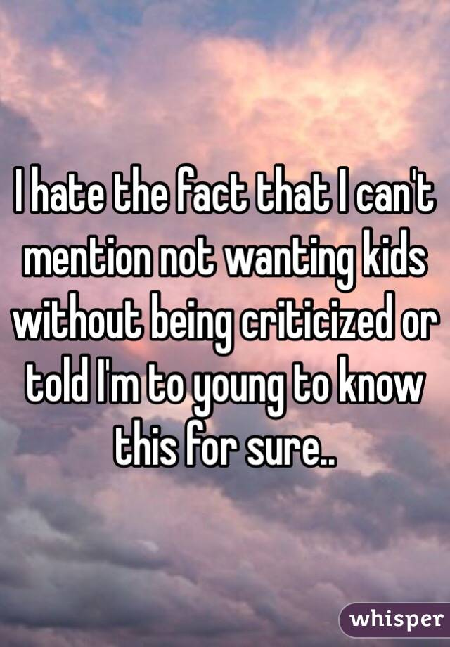 I hate the fact that I can't mention not wanting kids without being criticized or told I'm to young to know this for sure..
