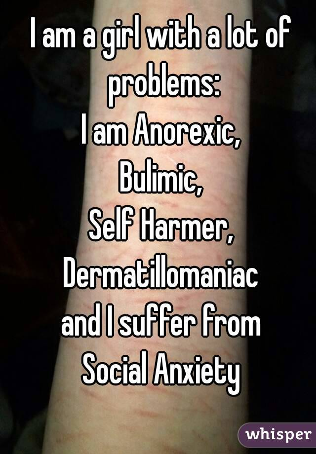 I am a girl with a lot of problems: I am Anorexic, Bulimic, Self Harmer, Dermatillomaniac and I suffer from Social Anxiety