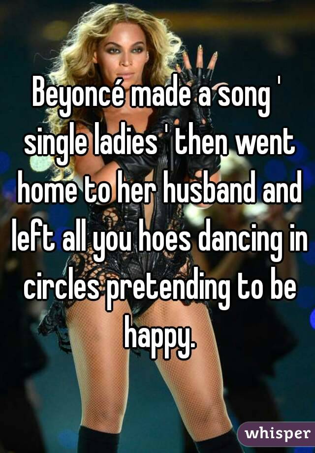 Beyoncé made a song ' single ladies ' then went home to her husband and left all you hoes dancing in circles pretending to be happy.
