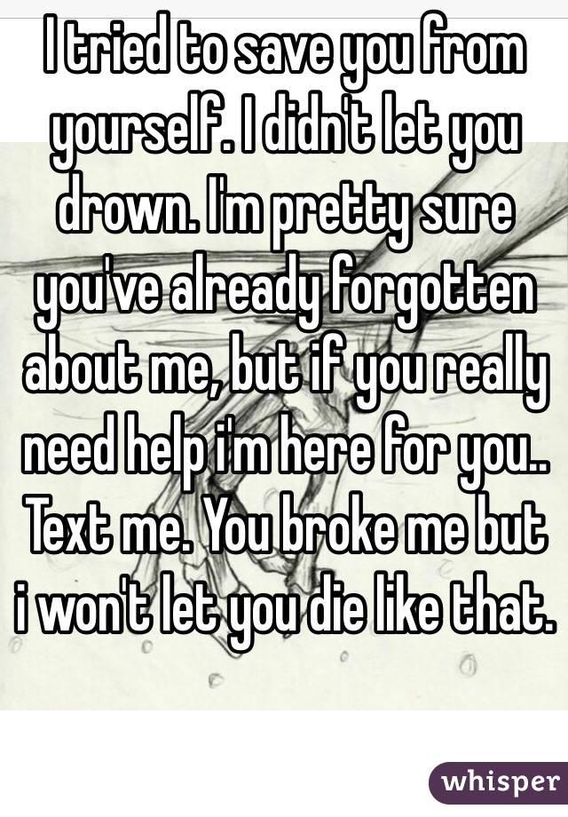 I tried to save you from yourself. I didn't let you drown. I'm pretty sure you've already forgotten about me, but if you really need help i'm here for you.. Text me. You broke me but i won't let you die like that.