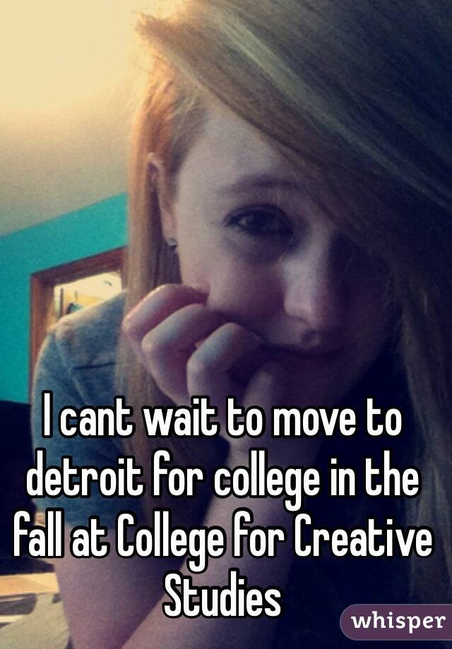 I cant wait to move to detroit for college in the fall at College for Creative Studies