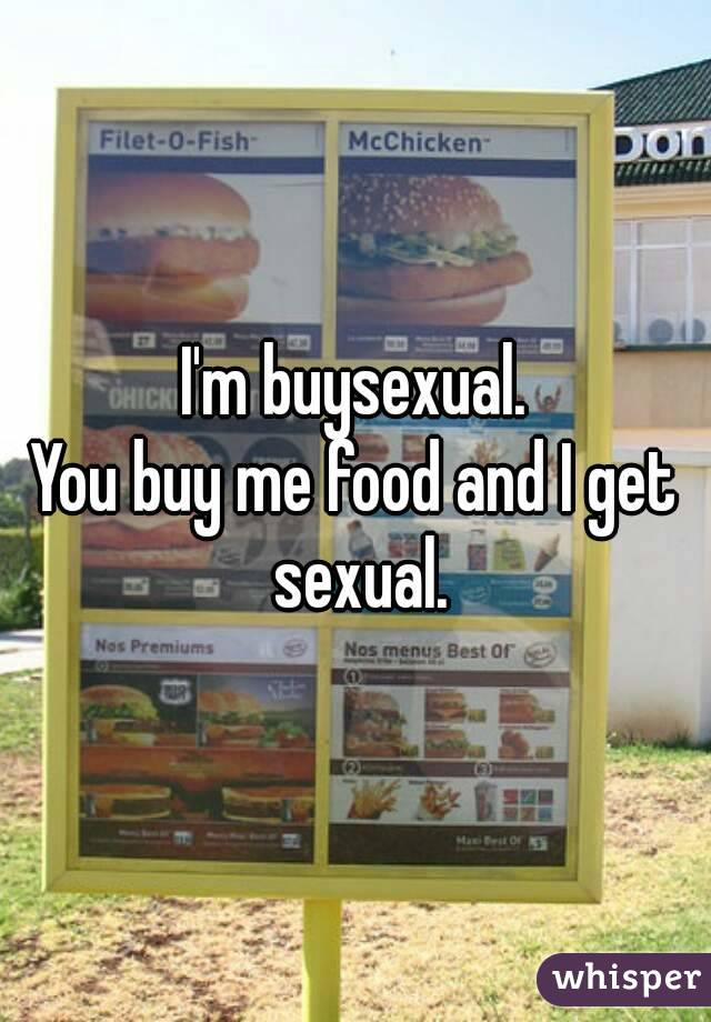 I'm buysexual. You buy me food and I get sexual.
