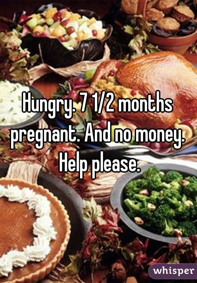 Hungry. 7 1/2 months pregnant. And no money.  Help please.
