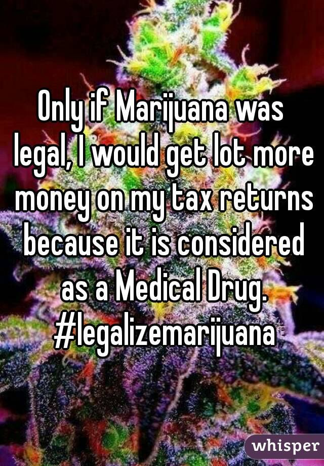 Only if Marijuana was legal, I would get lot more money on my tax returns because it is considered as a Medical Drug. #legalizemarijuana