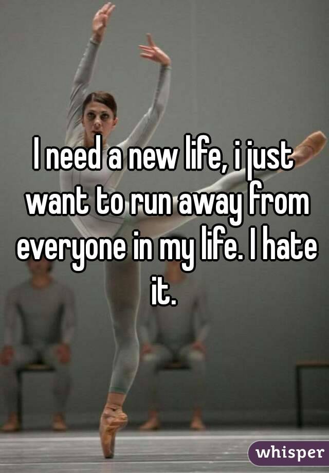 I need a new life, i just want to run away from everyone in my life. I hate it.