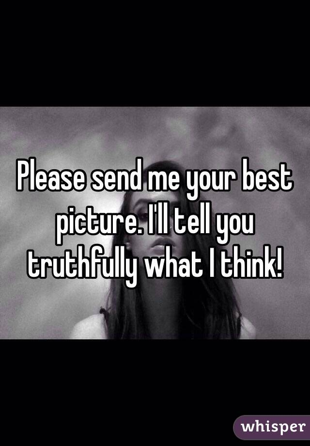 Please send me your best picture. I'll tell you truthfully what I think!