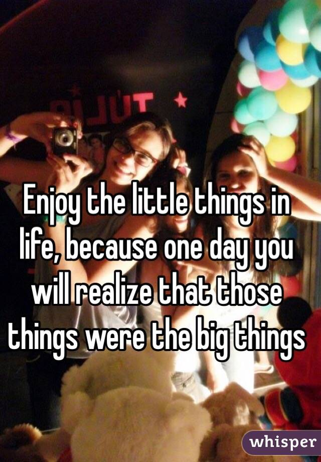 Enjoy the little things in life, because one day you will realize that those things were the big things